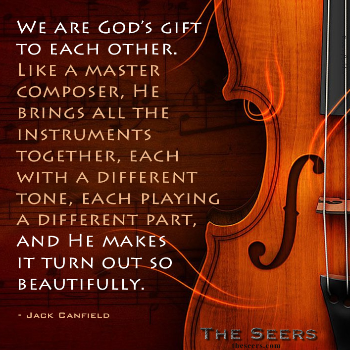 We are God's gift to each other. Like a master composer, He brings all the instruments together, each with a different tone, each playing a different part, and He makes it turn out so beautifully.  - Jack Canfield   www.theseers.com