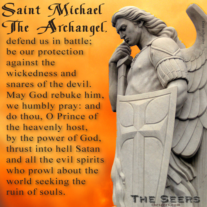 Saint Michael the Archangel, defend us in battle; be our protection against the wickedness and snares of the devil. May God rebuke him, we humbly pray: and do thou, O Prince of the heavenly host, by the power of God, thrust into hell Satan and all the evil spirits who prowl about the world seeking the ruin of souls. Amen.